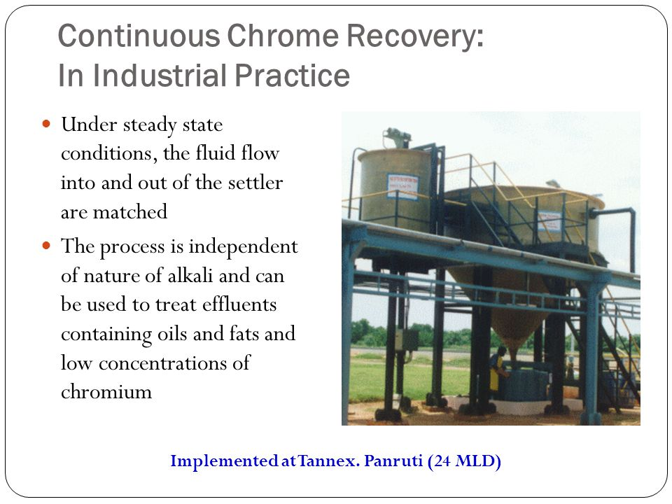 Continuous Chrome Recovery: In Industrial Practice Under steady state conditions, the fluid flow into and out of the settler are matched The process is independent of nature of alkali and can be used to treat effluents containing oils and fats and low concentrations of chromium Implemented at Tannex.