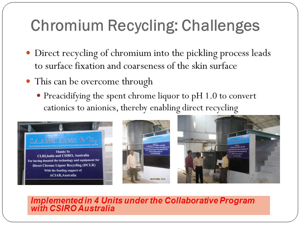 Chromium Recycling: Challenges Direct recycling of chromium into the pickling process leads to surface fixation and coarseness of the skin surface This can be overcome through Preacidifying the spent chrome liquor to pH 1.0 to convert cationics to anionics, thereby enabling direct recycling Implemented in 4 Units under the Collaborative Program with CSIRO Australia