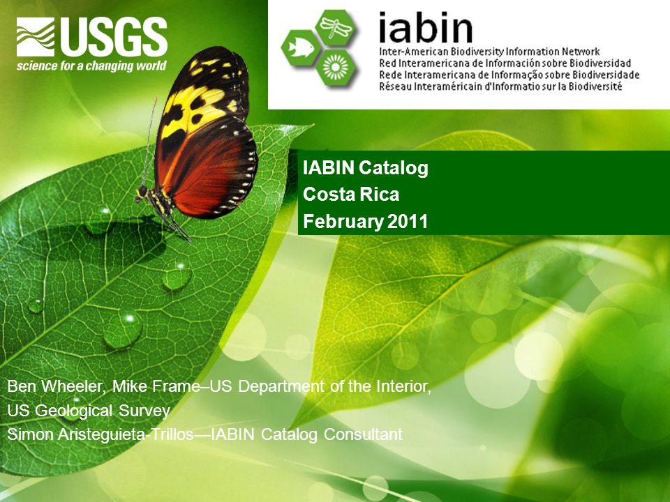 IABIN Catalog Costa Rica February 2011 Ben Wheeler, Mike Frame–US Department of the Interior, US Geological Survey Simon Aristeguieta-Trillos—IABIN Catalog Consultant
