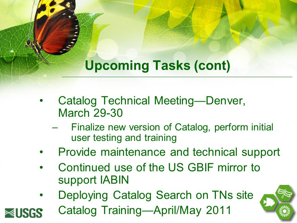 Upcoming Tasks (cont) Catalog Technical Meeting—Denver, March 29-30 –Finalize new version of Catalog, perform initial user testing and training Provide maintenance and technical support Continued use of the US GBIF mirror to support IABIN Deploying Catalog Search on TNs site Catalog Training—April/May 2011