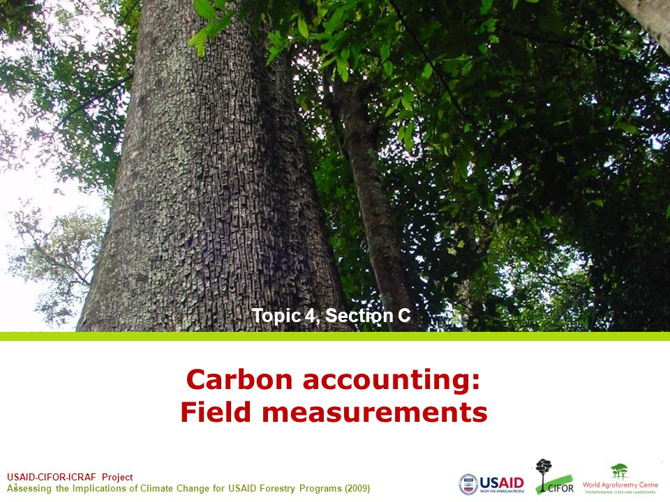 USAID-CIFOR-ICRAF Project Assessing the Implications of Climate Change for USAID Forestry Programs (2009) 1 Carbon accounting: Field measurements Topic 4, Section C