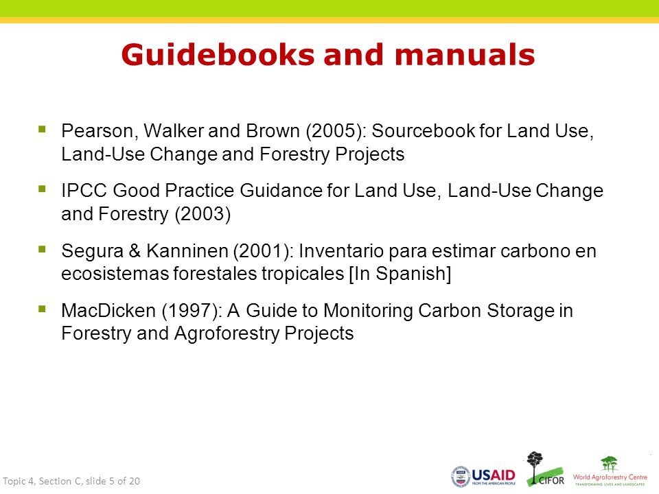 Guidebooks and manuals  Pearson, Walker and Brown (2005): Sourcebook for Land Use, Land-Use Change and Forestry Projects  IPCC Good Practice Guidance for Land Use, Land-Use Change and Forestry (2003)  Segura & Kanninen (2001): Inventario para estimar carbono en ecosistemas forestales tropicales [In Spanish]  MacDicken (1997): A Guide to Monitoring Carbon Storage in Forestry and Agroforestry Projects Topic 4, Section C, slide 5 of 20