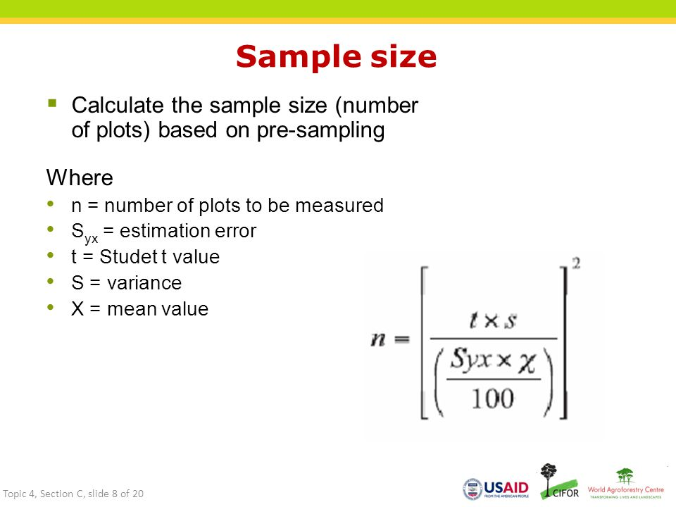 Sample size  Calculate the sample size (number of plots) based on pre-sampling Where n = number of plots to be measured S yx = estimation error t = Studet t value S = variance X = mean value Topic 4, Section C, slide 8 of 20