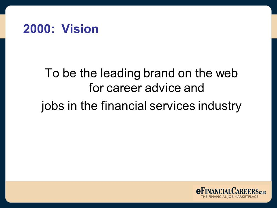 2000: Vision To be the leading brand on the web for career advice and jobs in the financial services industry