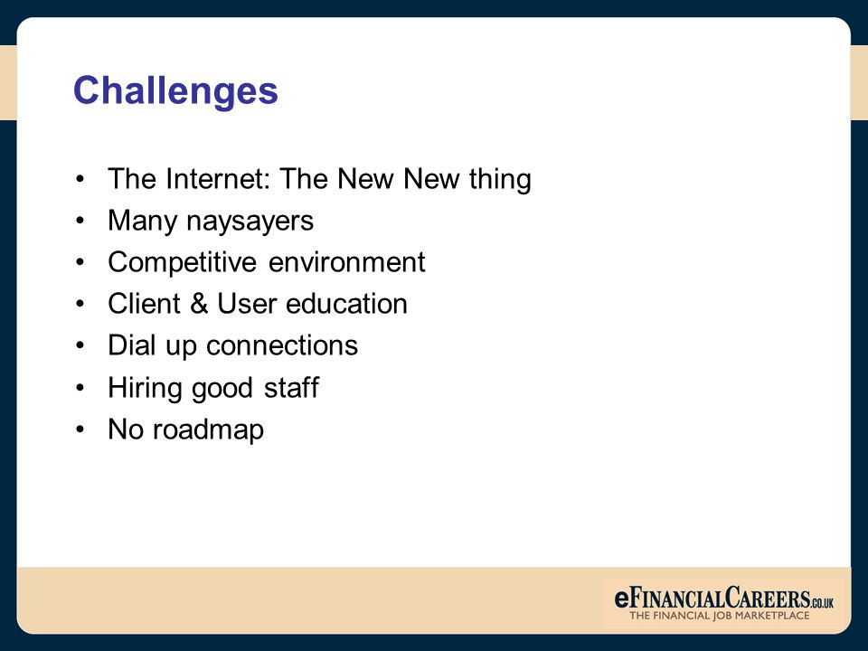 Challenges The Internet: The New New thing Many naysayers Competitive environment Client & User education Dial up connections Hiring good staff No roadmap