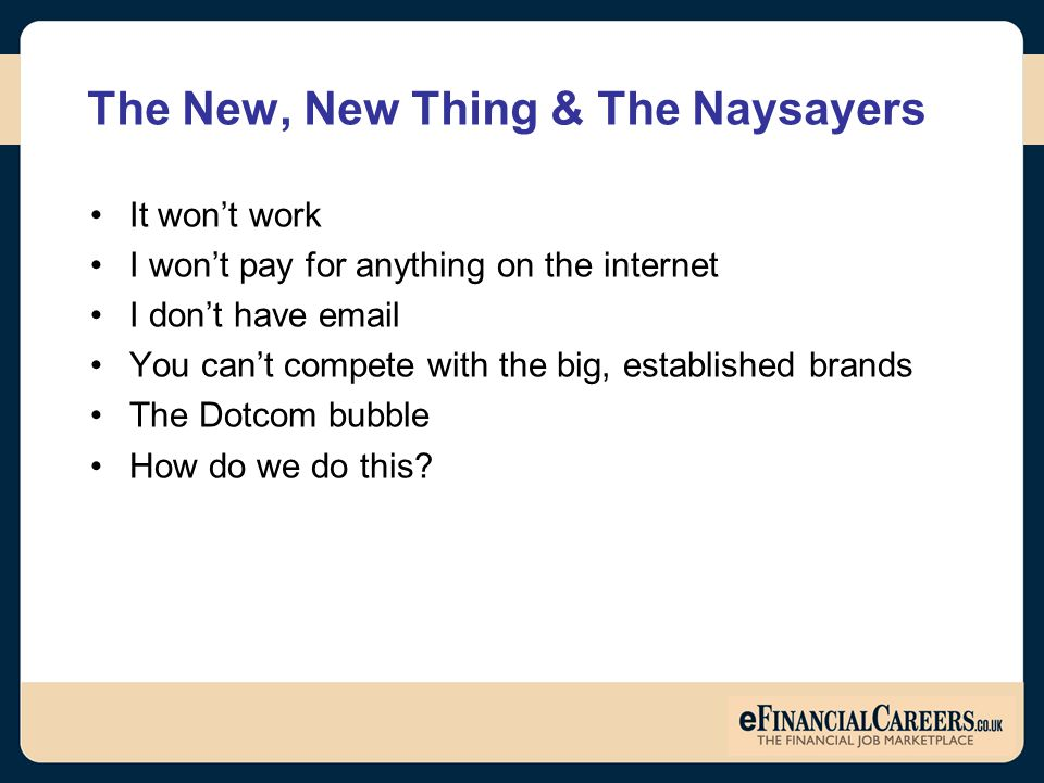 The New, New Thing & The Naysayers It won't work I won't pay for anything on the internet I don't have email You can't compete with the big, established brands The Dotcom bubble How do we do this