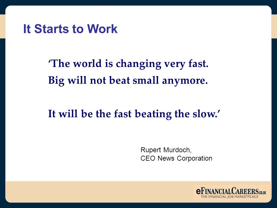'The world is changing very fast. Big will not beat small anymore. It will be the fast beating the slow.' Rupert Murdoch, CEO News Corporation It Star