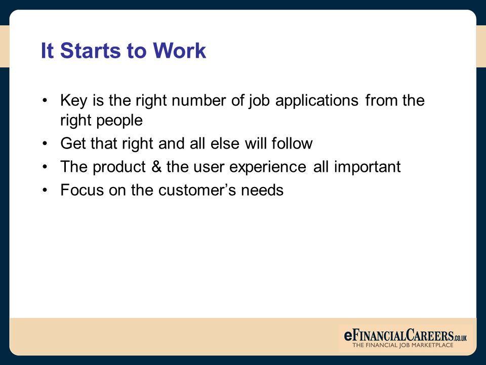 Key is the right number of job applications from the right people Get that right and all else will follow The product & the user experience all important Focus on the customer's needs
