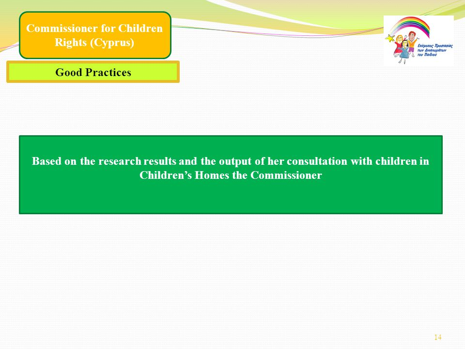 14 Commissioner for Children Rights (Cyprus) Good Practices Based on the research results and the output of her consultation with children in Children's Homes the Commissioner