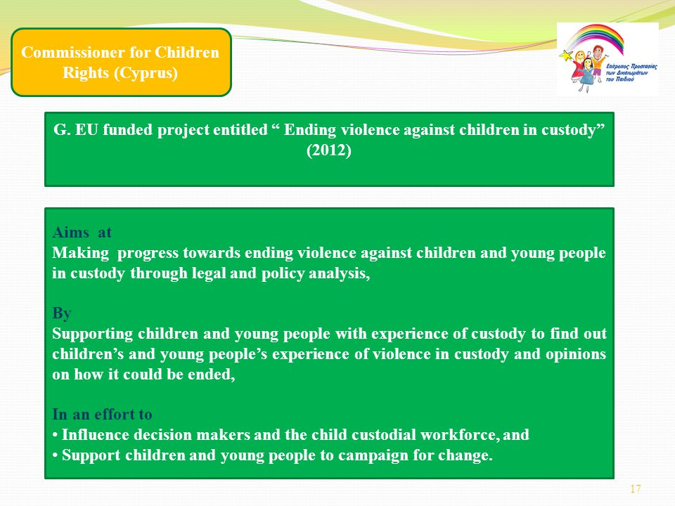 "17 G. EU funded project entitled "" Ending violence against children in custody"" (2012) Commissioner for Children Rights (Cyprus) Aims at Making progre"