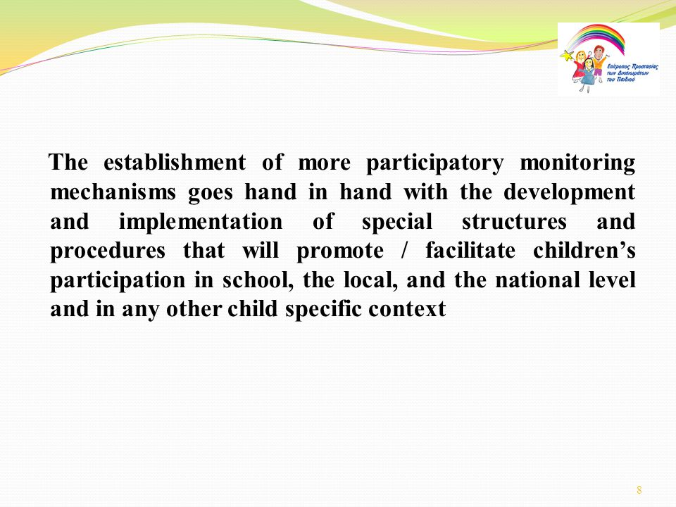 The establishment of more participatory monitoring mechanisms goes hand in hand with the development and implementation of special structures and procedures that will promote / facilitate children's participation in school, the local, and the national level and in any other child specific context 8