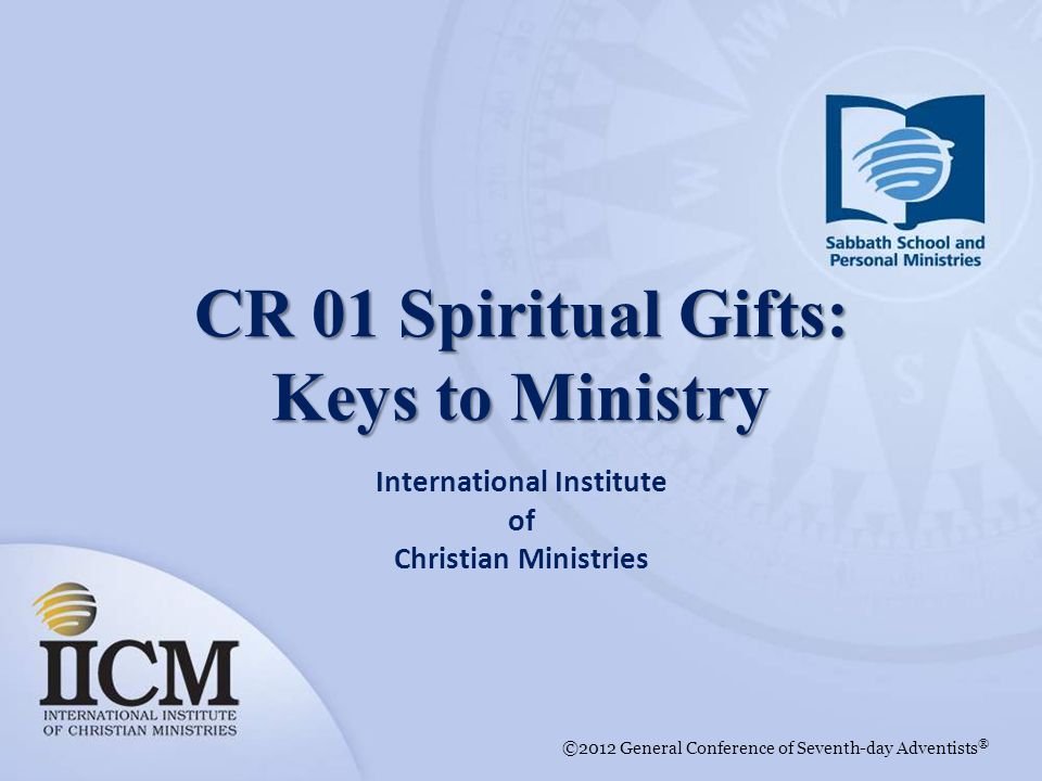 International Institute of Christian Ministries ©2012 General Conference of Seventh-day Adventists ® CR 01 Spiritual Gifts: Keys to Ministry