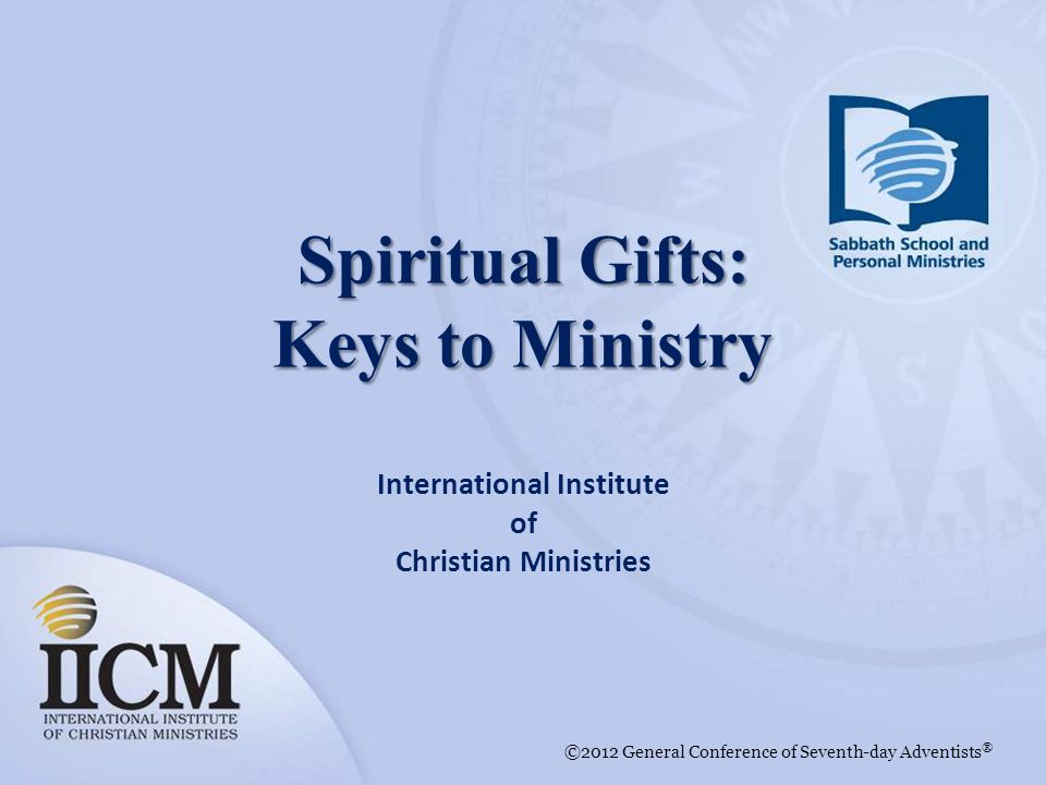 International Institute of Christian Ministries ©2012 General Conference of Seventh-day Adventists ® Spiritual Gifts: Keys to Ministry