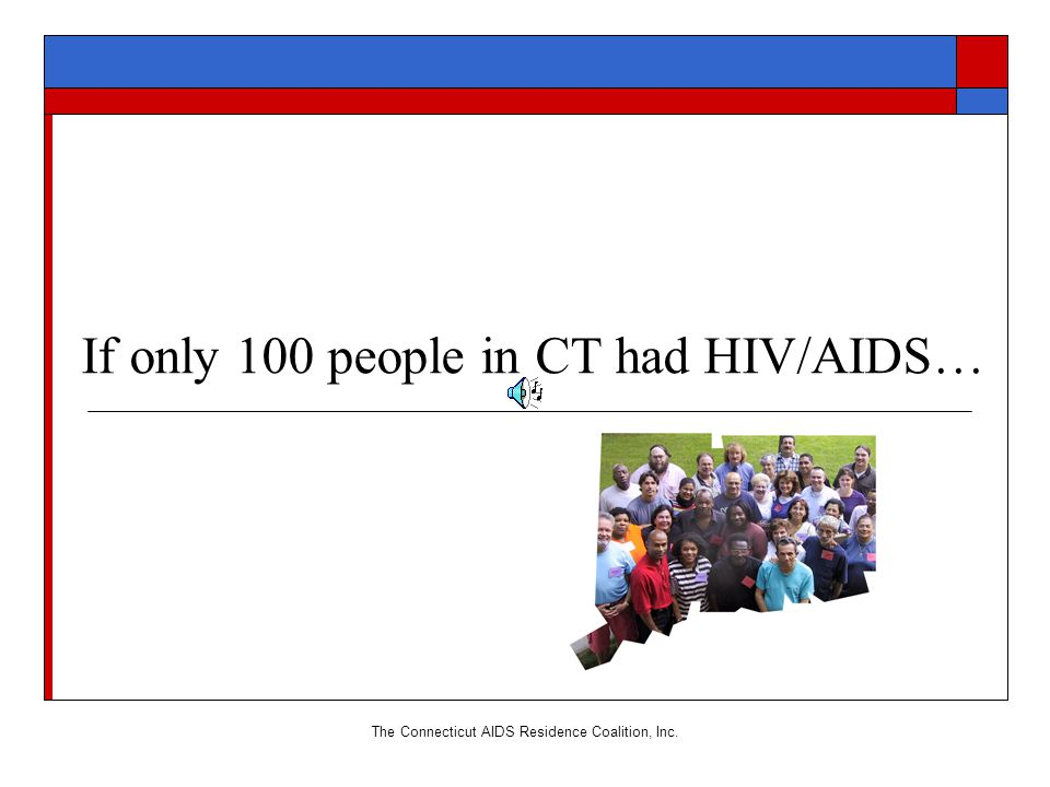 The Connecticut AIDS Residence Coalition, Inc. If only 100 people in CT had HIV/AIDS…