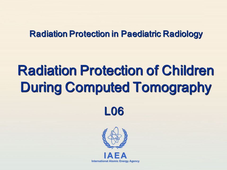 IAEA International Atomic Energy Agency Radiation Protection in Paediatric Radiology Radiation Protection of Children During Computed Tomography L06