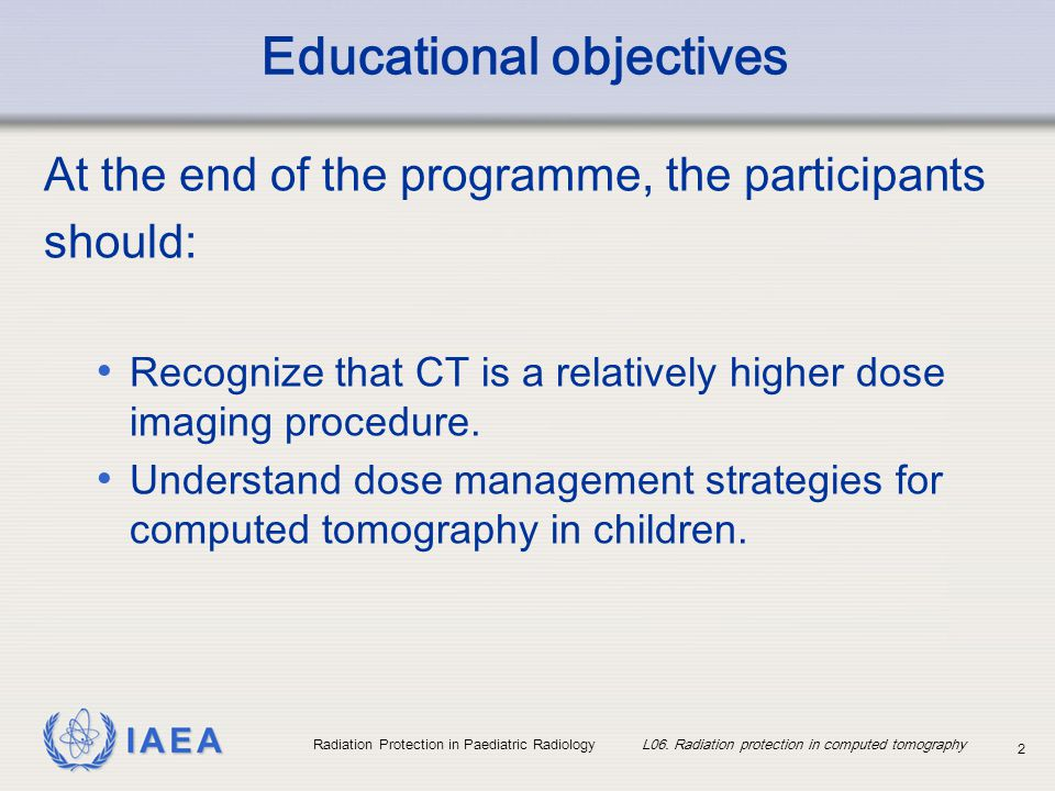IAEA Radiation Protection in Paediatric Radiology L06. Radiation protection in computed tomography 2 Educational objectives At the end of the programm