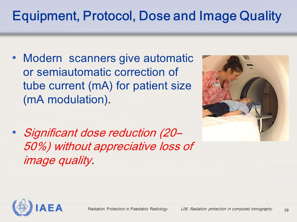 IAEA Radiation Protection in Paediatric Radiology L06. Radiation protection in computed tomography 38 Modern scanners give automatic or semiautomatic