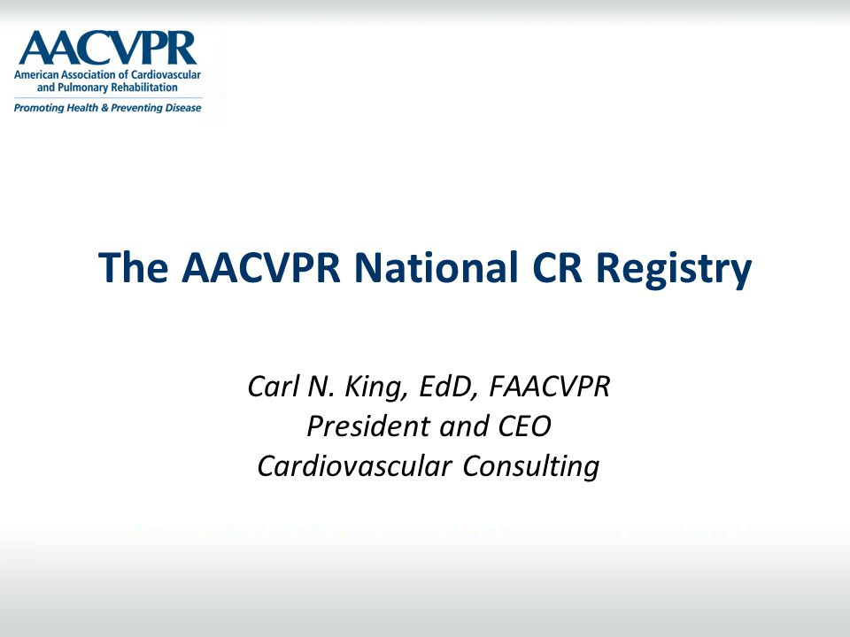 The AACVPR National CR Registry Carl N. King, EdD, FAACVPR President and CEO Cardiovascular Consulting