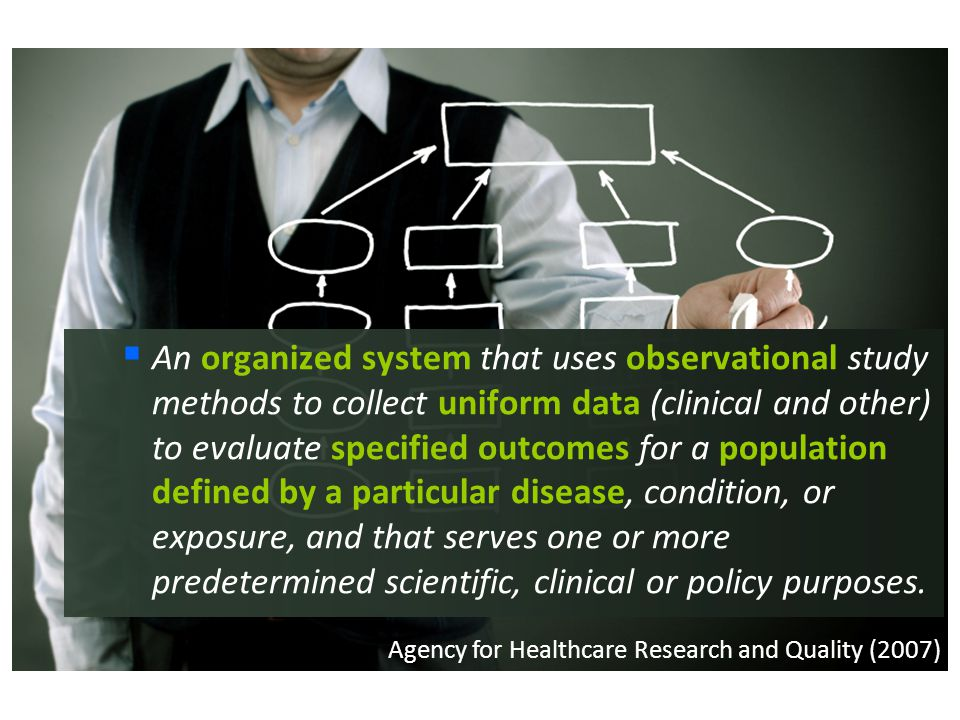  An organized system that uses observational study methods to collect uniform data (clinical and other) to evaluate specified outcomes for a populati