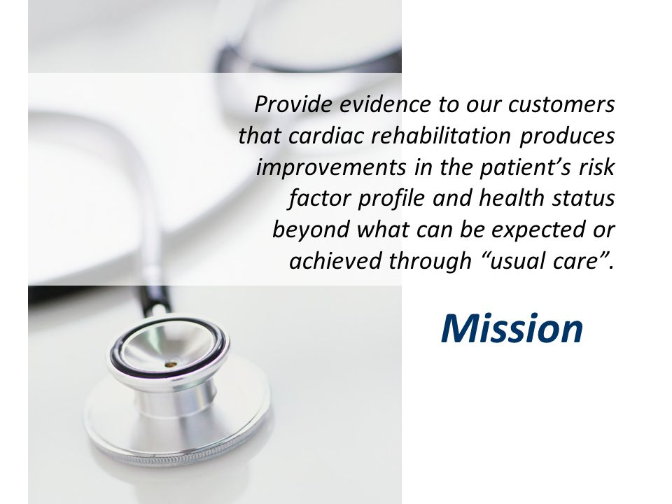 Provide evidence to our customers that cardiac rehabilitation produces improvements in the patient's risk factor profile and health status beyond what