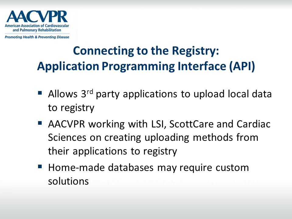 Connecting to the Registry: Application Programming Interface (API)  Allows 3 rd party applications to upload local data to registry  AACVPR working