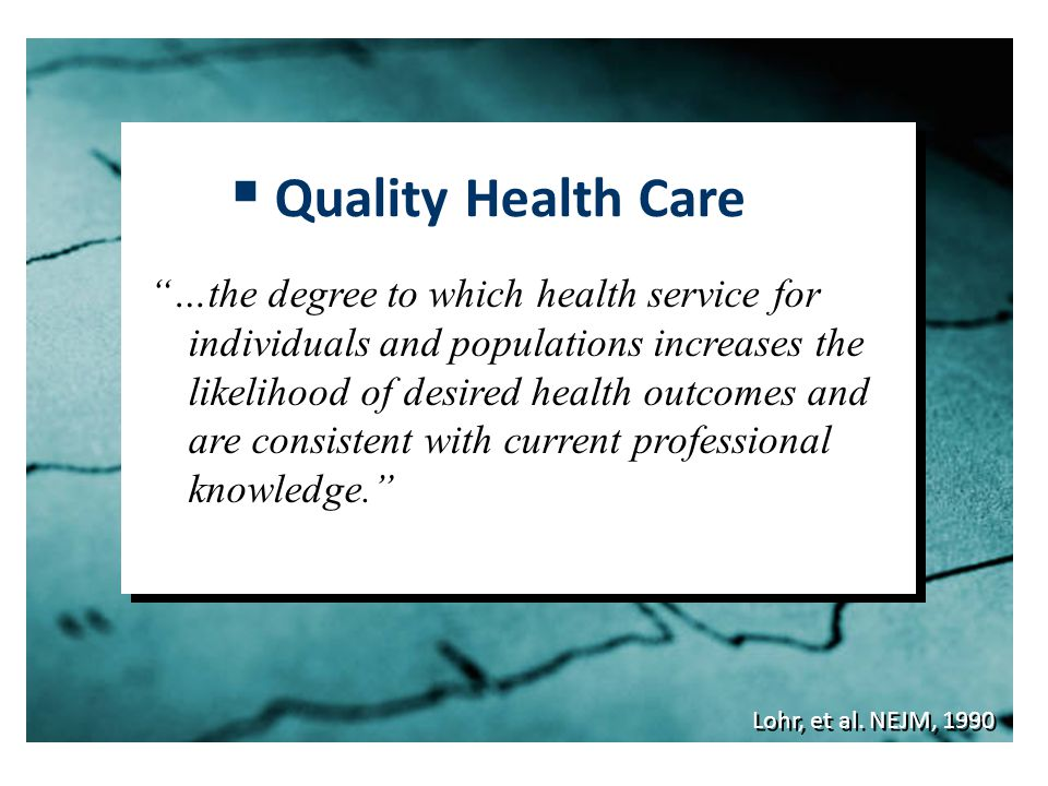 """Lohr, et al. NEJM, 1990  Quality Health Care """"…the degree to which health service for individuals and populations increases the likelihood of desired"""