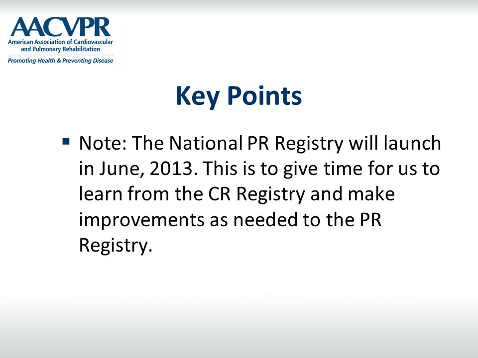 Key Points  Note: The National PR Registry will launch in June, 2013. This is to give time for us to learn from the CR Registry and make improvements