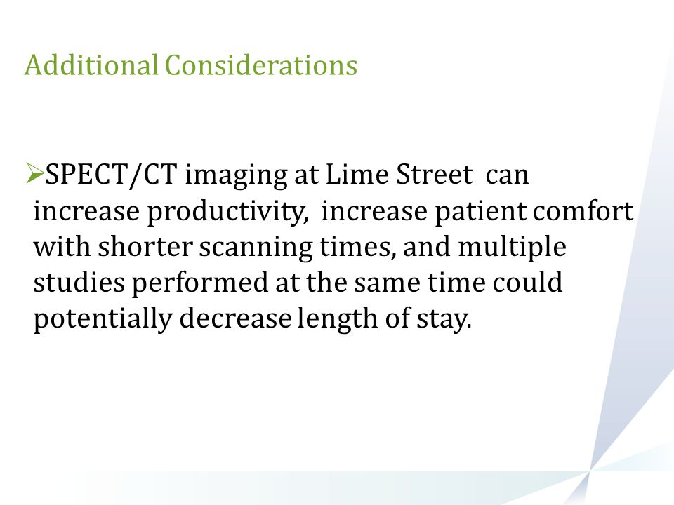 Additional Considerations  SPECT/CT imaging at Lime Street can increase productivity, increase patient comfort with shorter scanning times, and multi