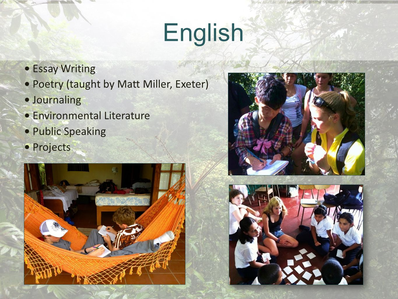 English Essay Writing Poetry (taught by Matt Miller, Exeter) Journaling Environmental Literature Public Speaking Projects