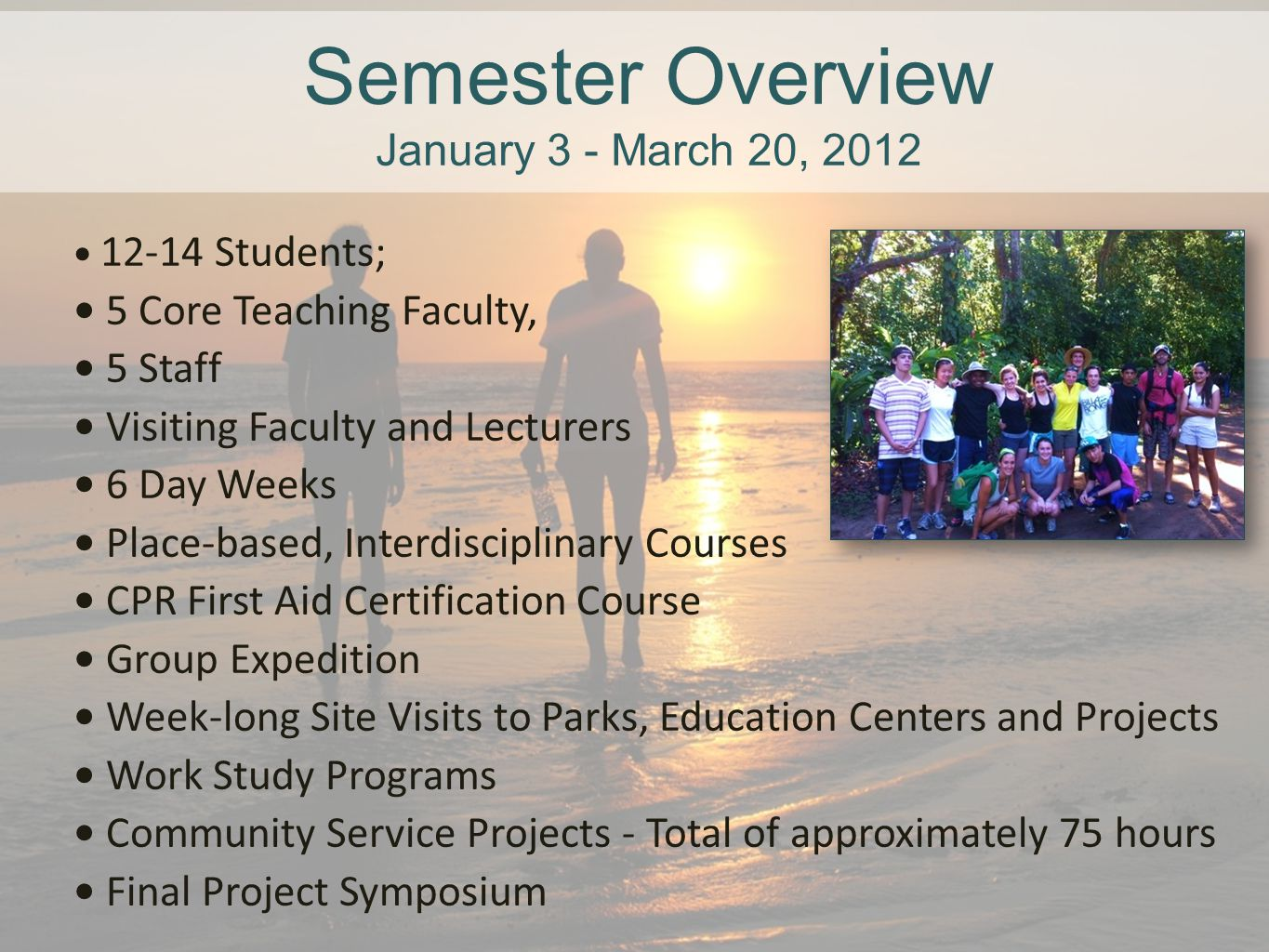 Semester Overview January 3 - March 20, 2012 12-14 Students; 5 Core Teaching Faculty, 5 Staff Visiting Faculty and Lecturers 6 Day Weeks Place-based,