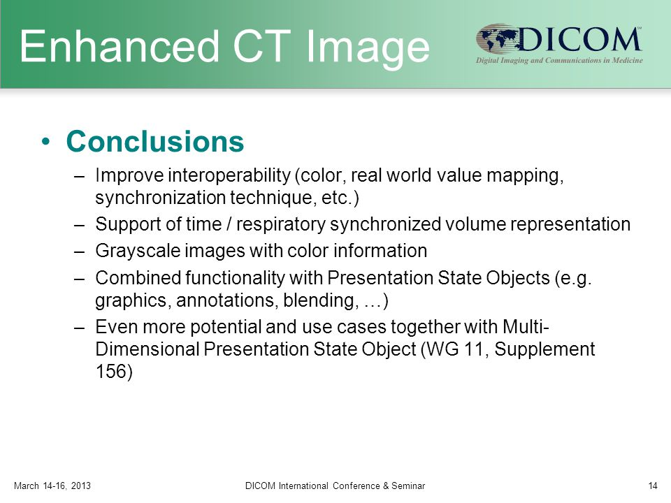 Enhanced CT Image Conclusions –Improve interoperability (color, real world value mapping, synchronization technique, etc.) –Support of time / respiratory synchronized volume representation –Grayscale images with color information –Combined functionality with Presentation State Objects (e.g.