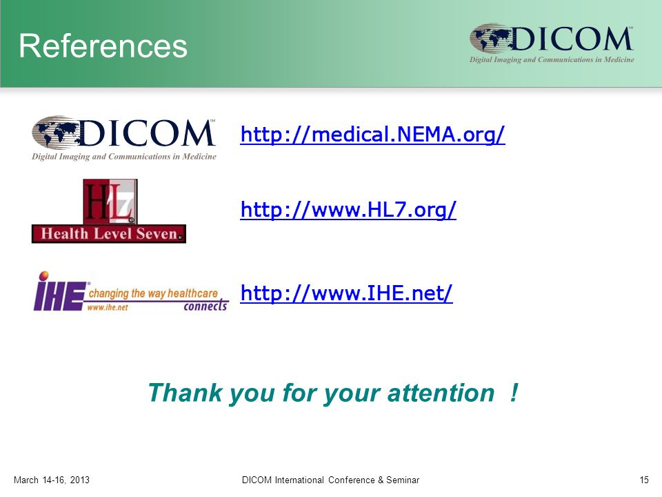 References March 14-16, 2013DICOM International Conference & Seminar15 http://www.HL7.org/ http://www.IHE.net/ Thank you for your attention .