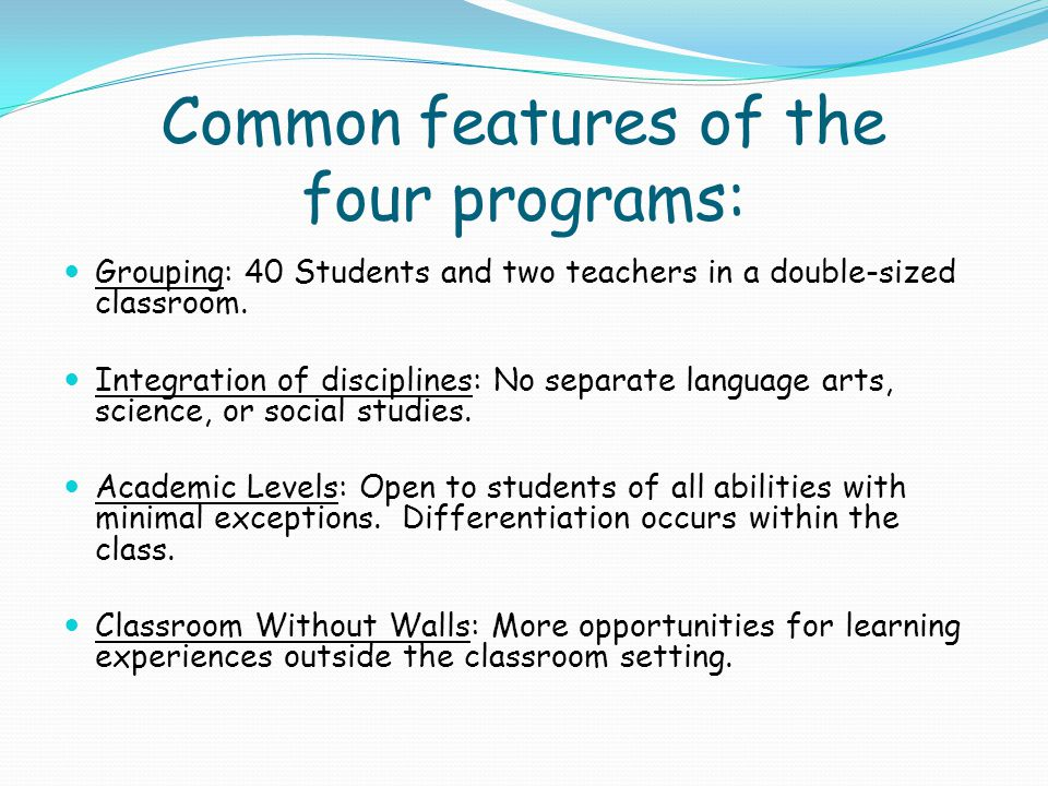 More common features of the four programs: Authentic Assessment Methods Presentations (group/individual) Projects (group/individual) Log Book – written responses Individual goal setting Fewer tests, quizzes, and short-term homework assignments Progress Reporting Student self assessments with teacher and parent comments Mid and end-of-year narrative evaluations Evening open houses Frequent feedback but no grades or H.A.C.