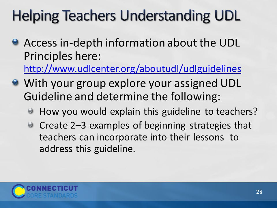 28 Access in-depth information about the UDL Principles here: http://www.udlcenter.org/aboutudl/udlguidelines http://www.udlcenter.org/aboutudl/udlguidelines With your group explore your assigned UDL Guideline and determine the following: How you would explain this guideline to teachers.