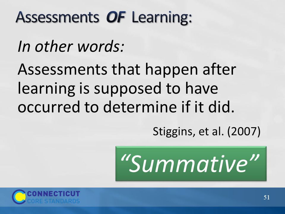 In other words: Assessments that happen after learning is supposed to have occurred to determine if it did.