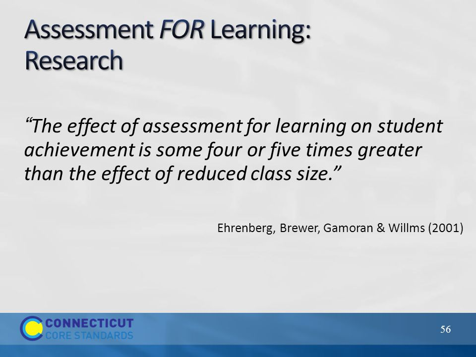 The effect of assessment for learning on student achievement is some four or five times greater than the effect of reduced class size. Ehrenberg, Brewer, Gamoran & Willms (2001) 56