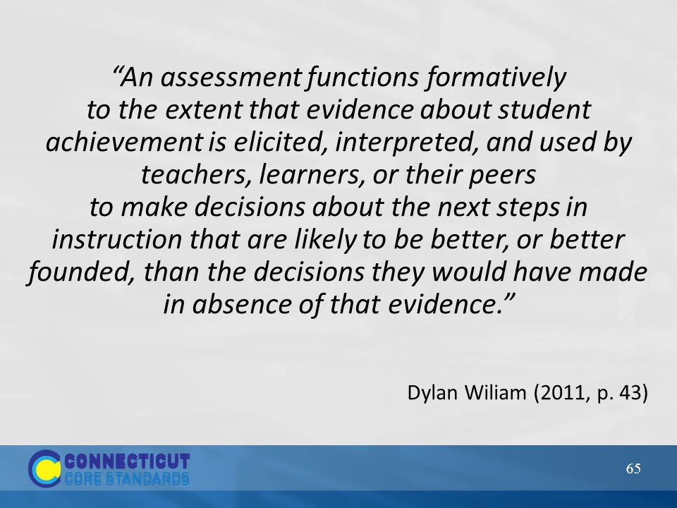 65 An assessment functions formatively to the extent that evidence about student achievement is elicited, interpreted, and used by teachers, learners, or their peers to make decisions about the next steps in instruction that are likely to be better, or better founded, than the decisions they would have made in absence of that evidence. Dylan Wiliam (2011, p.