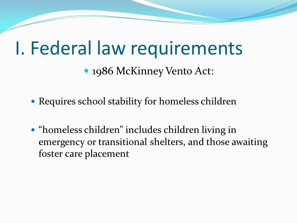 """I. Federal law requirements 1986 McKinney Vento Act: Requires school stability for homeless children """"homeless children"""" includes children living in e"""