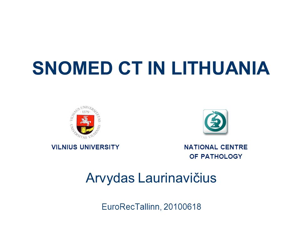 SNOMED CT IN LITHUANIA Arvydas Laurinavičius EuroRecTallinn, 20100618 VILNIUS UNIVERSITYNATIONAL CENTRE OF PATHOLOGY