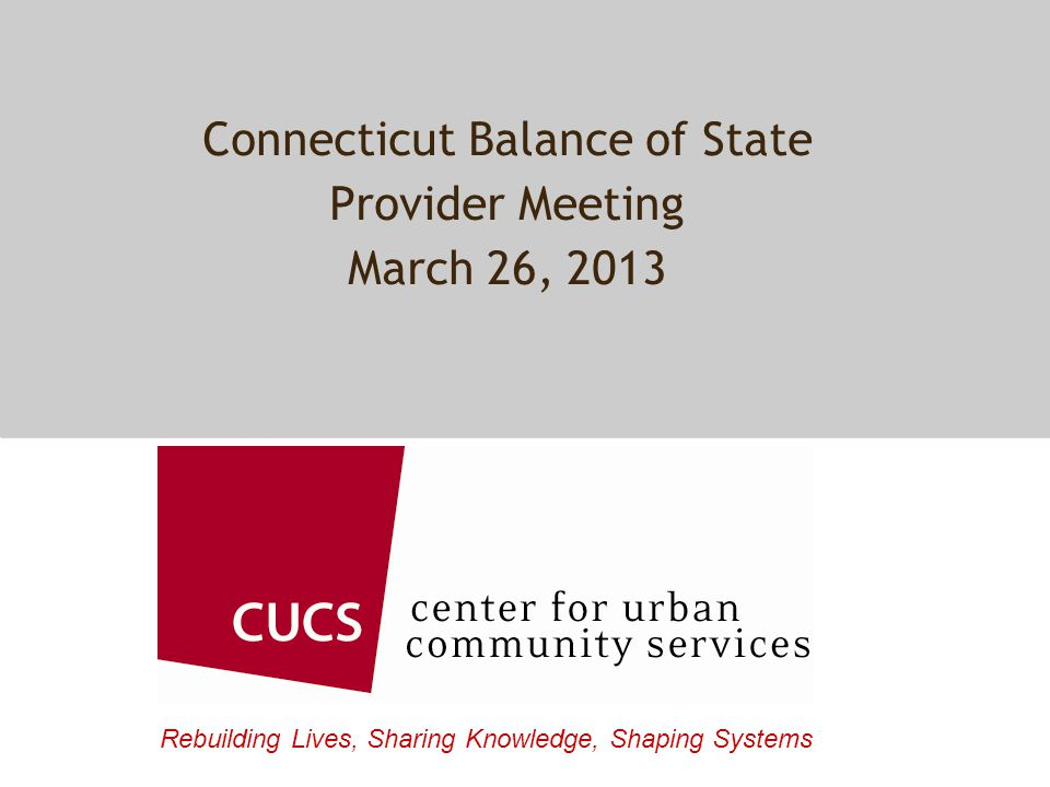 Rebuilding Lives, Sharing Knowledge, Shaping Systems Connecticut Balance of State Provider Meeting March 26, 2013