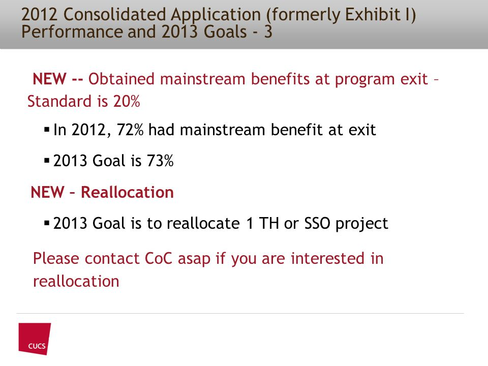 2012 Consolidated Application (formerly Exhibit I) Performance and 2013 Goals - 3 NEW -- Obtained mainstream benefits at program exit – Standard is 20%  In 2012, 72% had mainstream benefit at exit  2013 Goal is 73% NEW – Reallocation  2013 Goal is to reallocate 1 TH or SSO project Please contact CoC asap if you are interested in reallocation