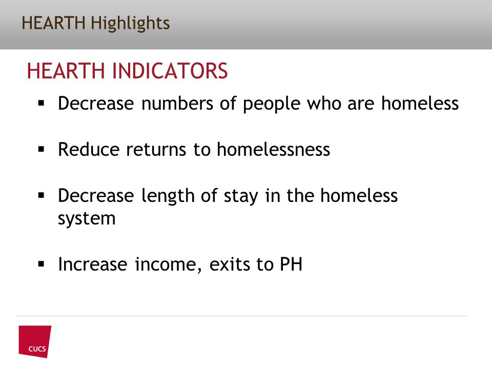 HEARTH Highlights HEARTH INDICATORS  Decrease numbers of people who are homeless  Reduce returns to homelessness  Decrease length of stay in the homeless system  Increase income, exits to PH
