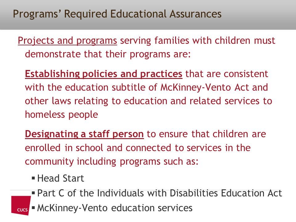Projects and programs serving families with children must demonstrate that their programs are: Establishing policies and practices that are consistent with the education subtitle of McKinney-Vento Act and other laws relating to education and related services to homeless people Designating a staff person to ensure that children are enrolled in school and connected to services in the community including programs such as:  Head Start  Part C of the Individuals with Disabilities Education Act  McKinney-Vento education services Programs' Required Educational Assurances