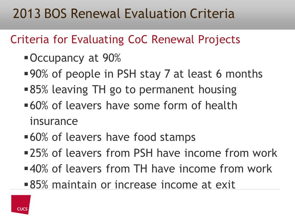 Criteria for Evaluating CoC Renewal Projects  Occupancy at 90%  90% of people in PSH stay 7 at least 6 months  85% leaving TH go to permanent housing  60% of leavers have some form of health insurance  60% of leavers have food stamps  25% of leavers from PSH have income from work  40% of leavers from TH have income from work  85% maintain or increase income at exit 2013 BOS Renewal Evaluation Criteria