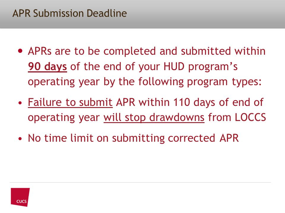 APR Submission Deadline APRs are to be completed and submitted within 90 days of the end of your HUD program's operating year by the following program types: Failure to submit APR within 110 days of end of operating year will stop drawdowns from LOCCS No time limit on submitting corrected APR