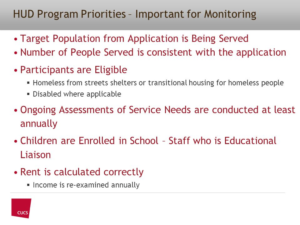 Target Population from Application is Being Served Number of People Served is consistent with the application Participants are Eligible  Homeless from streets shelters or transitional housing for homeless people  Disabled where applicable Ongoing Assessments of Service Needs are conducted at least annually Children are Enrolled in School – Staff who is Educational Liaison Rent is calculated correctly  Income is re-examined annually HUD Program Priorities – Important for Monitoring