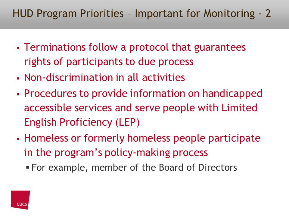  Terminations follow a protocol that guarantees rights of participants to due process  Non-discrimination in all activities  Procedures to provide information on handicapped accessible services and serve people with Limited English Proficiency (LEP)  Homeless or formerly homeless people participate in the program's policy-making process  For example, member of the Board of Directors HUD Program Priorities – Important for Monitoring - 2