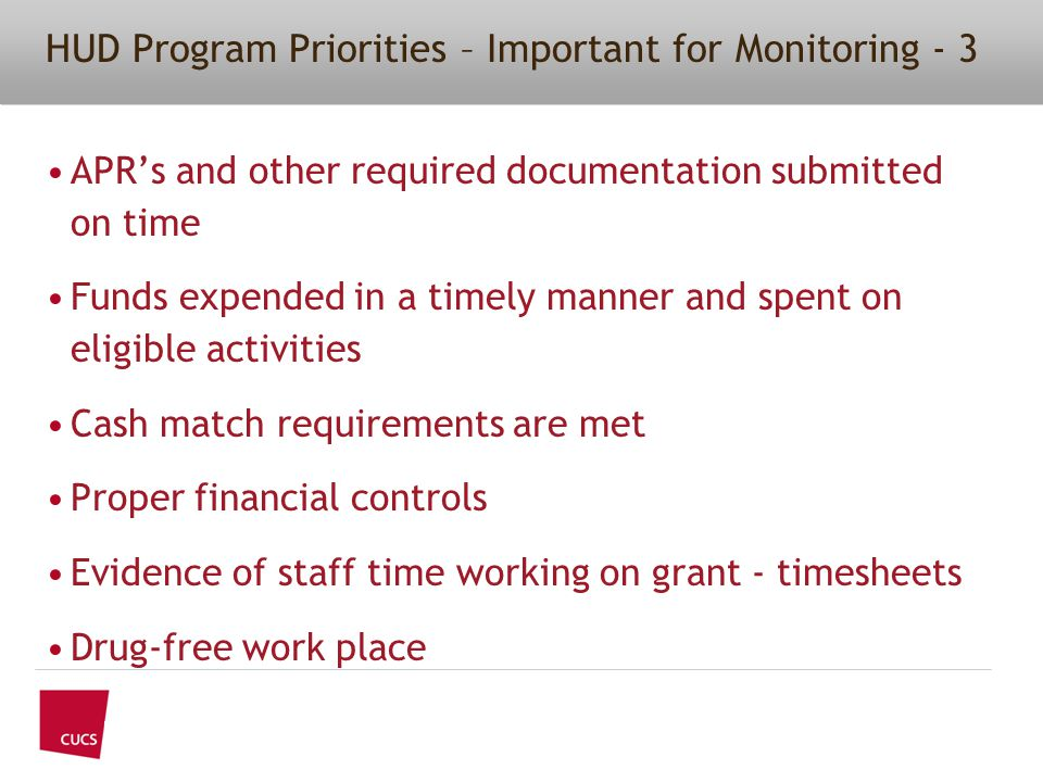 APR's and other required documentation submitted on time Funds expended in a timely manner and spent on eligible activities Cash match requirements are met Proper financial controls Evidence of staff time working on grant - timesheets Drug-free work place HUD Program Priorities – Important for Monitoring - 3