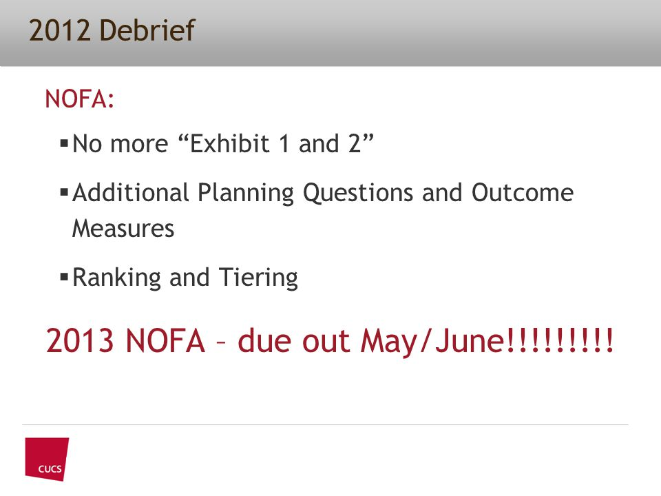 2012 Debrief NOFA:  No more Exhibit 1 and 2  Additional Planning Questions and Outcome Measures  Ranking and Tiering 2013 NOFA – due out May/June!!!!!!!!!
