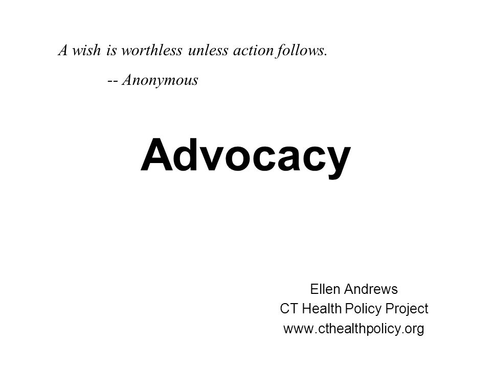 Advocacy Ellen Andrews CT Health Policy Project www.cthealthpolicy.org A wish is worthless unless action follows. -- Anonymous